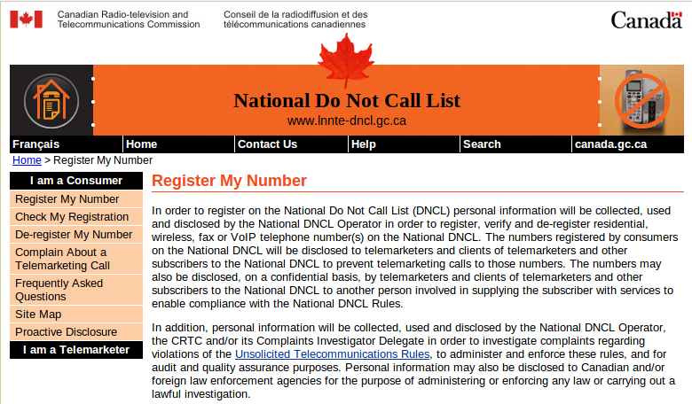 In order to register on the National Do Not Call List (DNCL) personal information will be collected, used and disclosed by the National DNCL Operator in order to register, verify and de-register residential, wireless, fax or VoIP telephone number(s) on the National DNCL. The numbers registered by consumers on the National DNCL will be disclosed to telemarketers and clients of telemarketers and other subscribers to the National DNCL to prevent telemarketing calls to those numbers. The numbers may also be disclosed, on a confidential basis, by telemarketers and clients of telemarketers and other subscribers to the National DNCL to another person involved in supplying the subscriber with services to enable compliance with the National DNCL Rules.  In addition, personal information will be collected, used and disclosed by the National DNCL Operator, the CRTC and/or its Complaints Investigator Delegate in order to investigate complaints regarding violations of the Unsolicited Telecommunications Rules, to administer and enforce these rules, and for audit and quality assurance purposes. Personal information may also be disclosed to Canadian and/or foreign law enforcement agencies for the purpose of administering or enforcing any law or carrying out a lawful investigation.